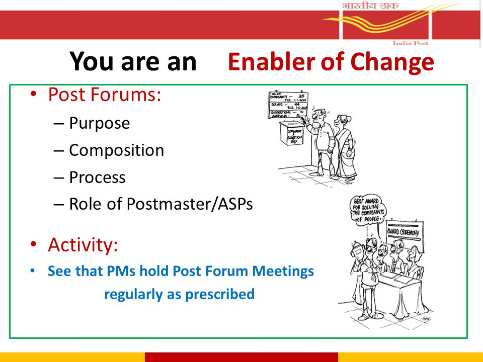 Post Forums: – Purpose – Composition – Process – Role of Postmaster/ASPs Activity: See that PMs hold Post Forum Meetings regularly as prescribed You a