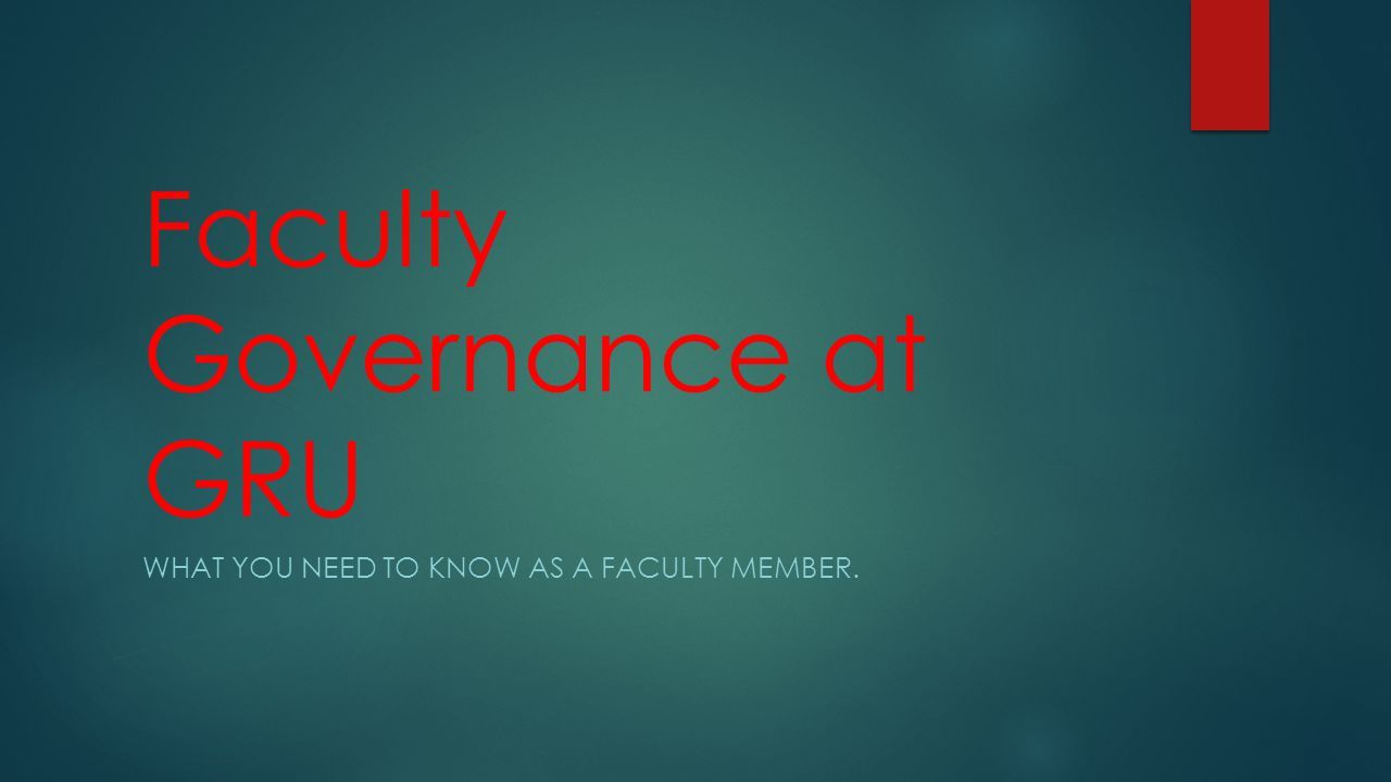 Faculty Governance at GRU WHAT YOU NEED TO KNOW AS A FACULTY MEMBER.