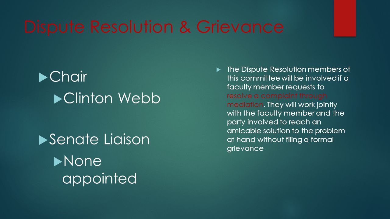 Dispute Resolution & Grievance  Chair  Clinton Webb  Senate Liaison  None appointed  The Dispute Resolution members of this committee will be involved if a faculty member requests to resolve a complaint through mediation.