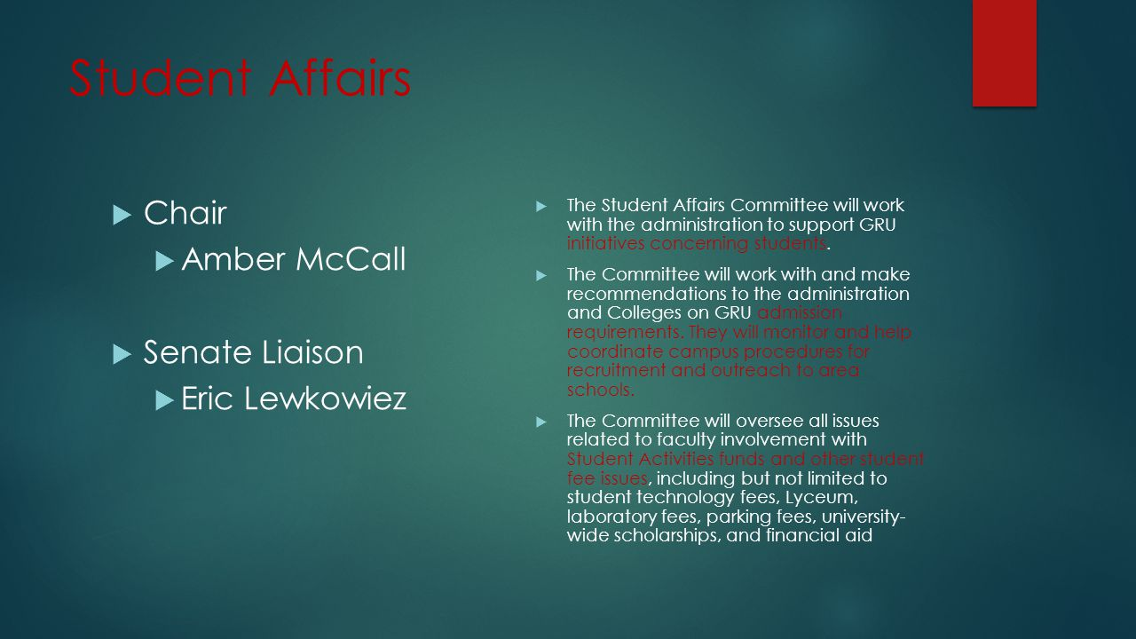 Student Affairs  Chair  Amber McCall  Senate Liaison  Eric Lewkowiez  The Student Affairs Committee will work with the administration to support GRU initiatives concerning students.
