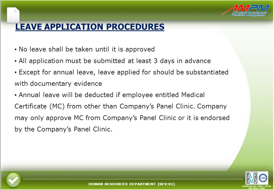 HUMAN RESOURCES DEPARTMENT (REV:01) LEAVE APPLICATION PROCEDURES No leave shall be taken until it is approved All application must be submitted at least 3 days in advance Except for annual leave, leave applied for should be substantiated with documentary evidence Annual leave will be deducted if employee entitled Medical Certificate (MC) from other than Company's Panel Clinic.