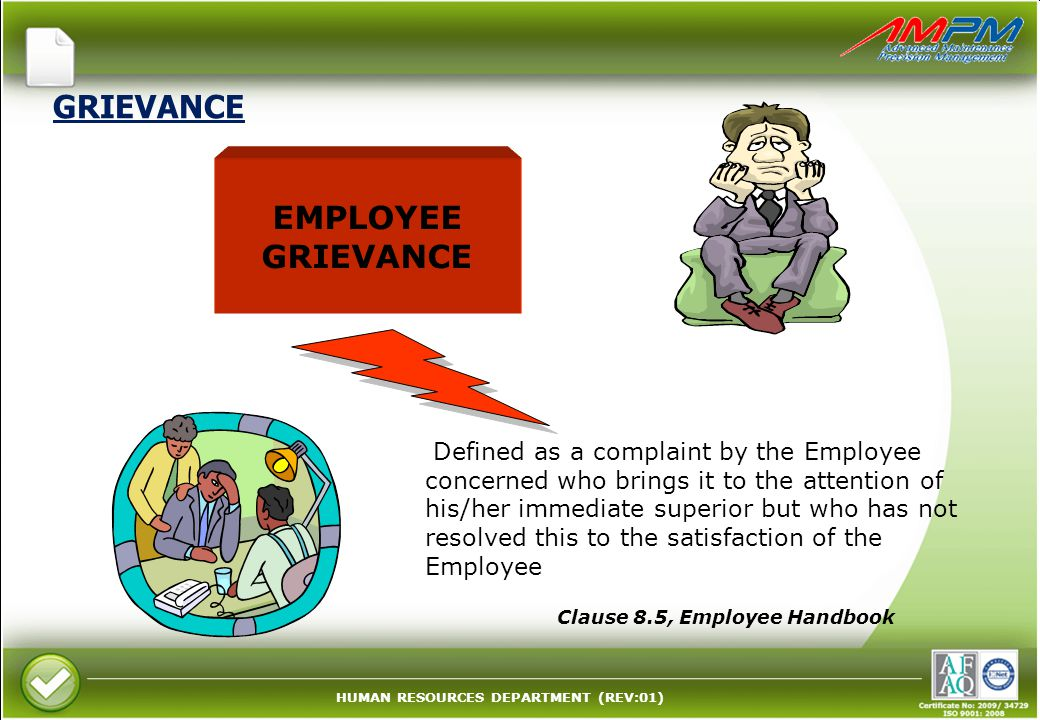 HUMAN RESOURCES DEPARTMENT (REV:01) GRIEVANCE EMPLOYEE GRIEVANCE Defined as a complaint by the Employee concerned who brings it to the attention of his/her immediate superior but who has not resolved this to the satisfaction of the Employee Clause 8.5, Employee Handbook