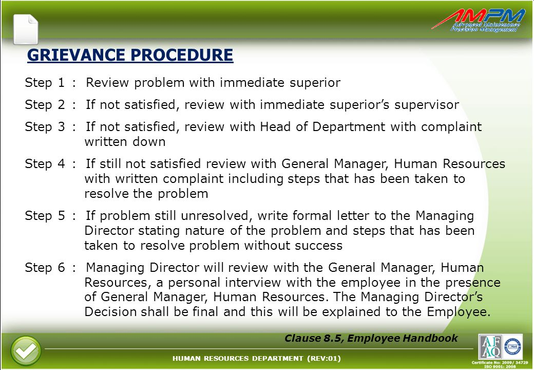 HUMAN RESOURCES DEPARTMENT (REV:01) GRIEVANCE PROCEDURE Step 1: Review problem with immediate superior Step 2: If not satisfied, review with immediate superior's supervisor Step 3: If not satisfied, review with Head of Department with complaint written down Step 4: If still not satisfied review with General Manager, Human Resources with written complaint including steps that has been taken to resolve the problem Step 5: If problem still unresolved, write formal letter to the Managing Director stating nature of the problem and steps that has been taken to resolve problem without success Step 6: Managing Director will review with the General Manager, Human Resources, a personal interview with the employee in the presence of General Manager, Human Resources.