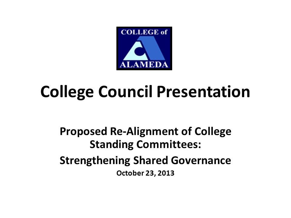 College Council Presentation Proposed Re-Alignment of College Standing Committees: Strengthening Shared Governance October 23, 2013