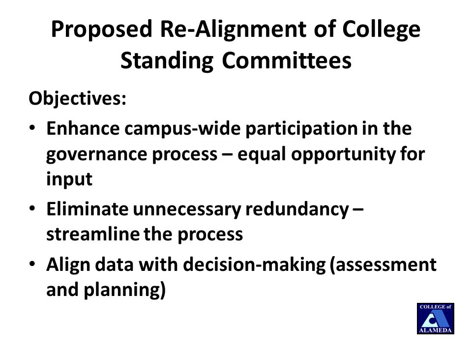 Proposed Re-Alignment of College Standing Committees Objectives: Enhance campus-wide participation in the governance process – equal opportunity for input Eliminate unnecessary redundancy – streamline the process Align data with decision-making (assessment and planning)