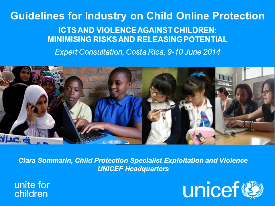 UNICEF Child Protection Strategy and ICTs Create greatest possible opportunity for all children to take advantage of the benefits offered by ICTs, minimizing risks and potential harm Balance the right to protection from all forms of violence, abuse and exploitation with the right to information, freedom of expression and association, privacy and non-discrimination Requires a multi-stakeholder and sectorial approach: collaboration with governments, parliamentarians, civil society, the private sector, professionals working with children, parents and children themselves Four strategic areas should underpin national and international response: o Empowering children and enhancing resilience to harm o Preventing impunity for abusers o Reducing availability and access to harm o Promoting the recovery of children exposed to harm