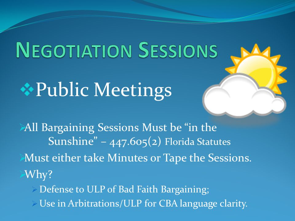  Public Meetings  All Bargaining Sessions Must be in the Sunshine – 447.605(2) Florida Statutes  Must either take Minutes or Tape the Sessions.