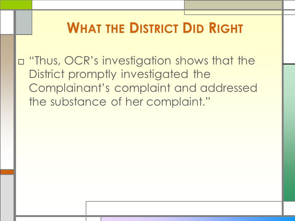 W HAT THE D ISTRICT D ID R IGHT □ Thus, OCR's investigation shows that the District promptly investigated the Complainant's complaint and addressed the substance of her complaint.