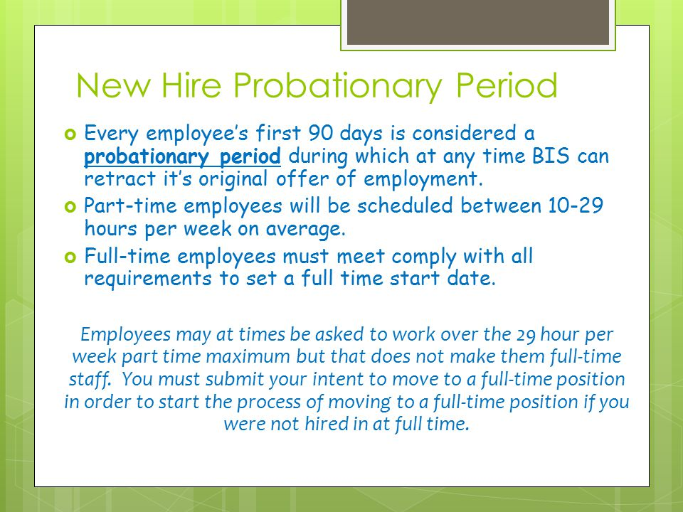 New Hire Probationary Period  Every employee's first 90 days is considered a probationary period during which at any time BIS can retract it's origin