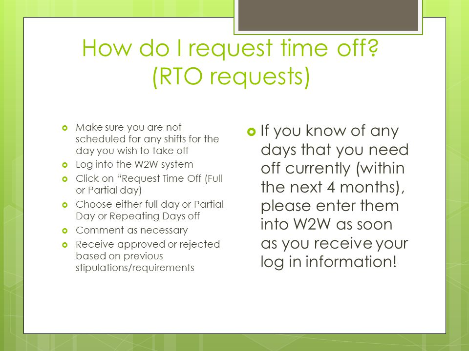 How do I request time off? (RTO requests)  Make sure you are not scheduled for any shifts for the day you wish to take off  Log into the W2W system
