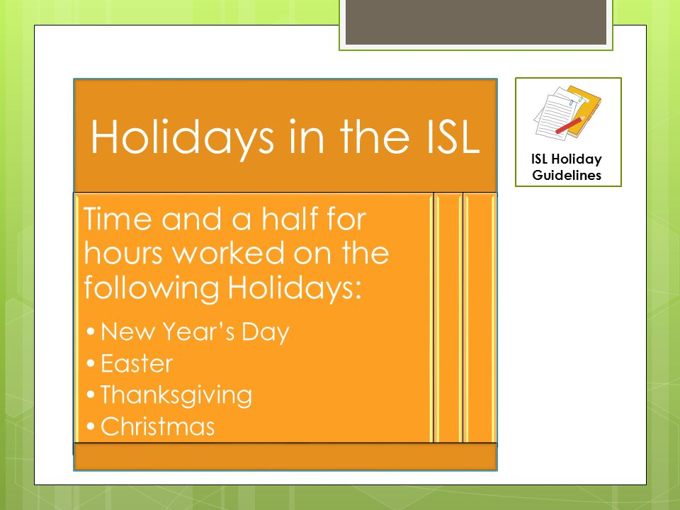 Holidays in the ISL Time and a half for hours worked on the following Holidays: New Year's Day Easter Thanksgiving Christmas ISL Holiday Guidelines