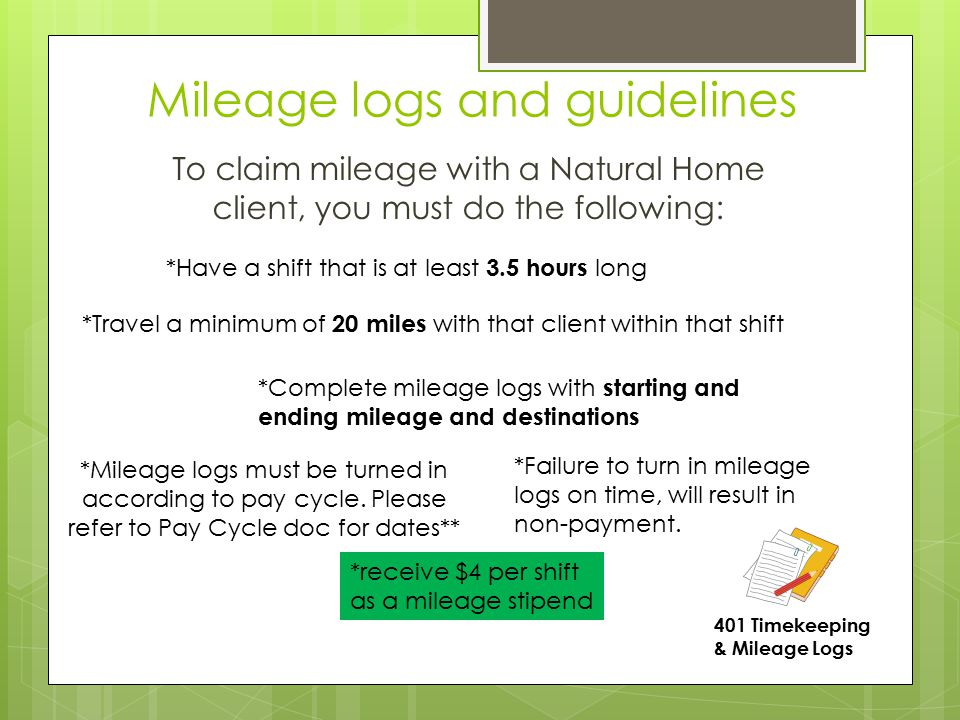 Mileage logs and guidelines To claim mileage with a Natural Home client, you must do the following: *Have a shift that is at least 3.5 hours long *Tra