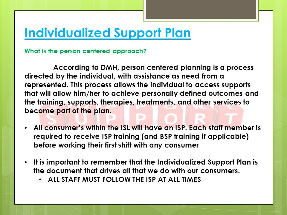 Individualized Support Plan What is the person centered approach? According to DMH, person centered planning is a process directed by the individual,