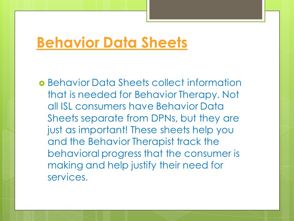 Behavior Data Sheets  Behavior Data Sheets collect information that is needed for Behavior Therapy. Not all ISL consumers have Behavior Data Sheets s
