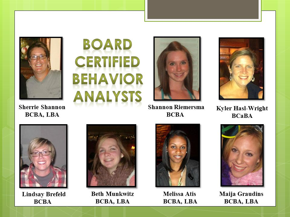 Board Certified Behavior Analyst  Requires a minimum of a Bachelor's degree in a human services field and a Master in Applied Behavioral Analysis as well as Board Certification  Makes initial contact with all potential clients  Completes interviews with client and family and completes assessments to determine the needs of the client  Develops a behavior plan to address all applicable behavioral needs  Provides initial and ongoing training of all staff on client specific behavior plan