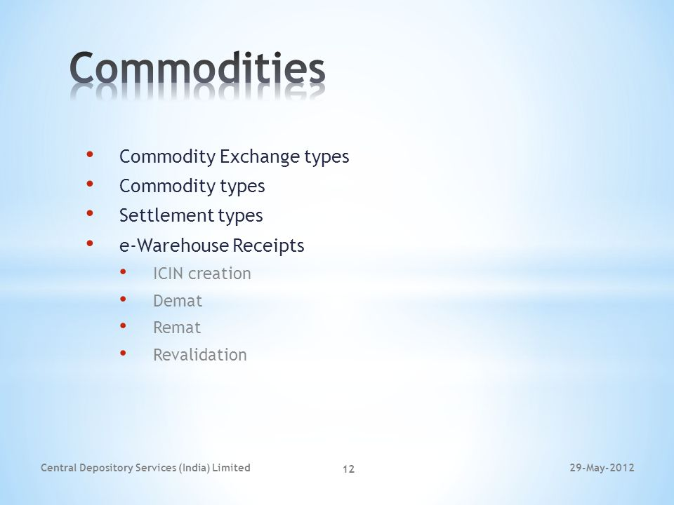 Commodity Exchange types Commodity types Settlement types e-Warehouse Receipts ICIN creation Demat Remat Revalidation 29-May-2012Central Depository Se