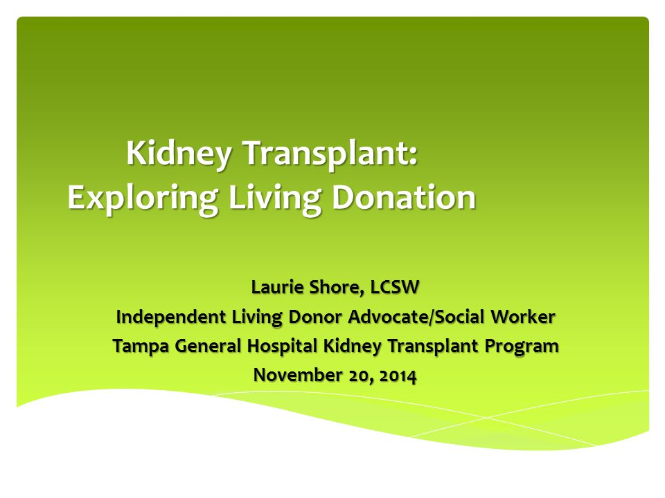 Kidney Transplant: Exploring Living Donation Laurie Shore, LCSW Independent Living Donor Advocate/Social Worker Tampa General Hospital Kidney Transpla