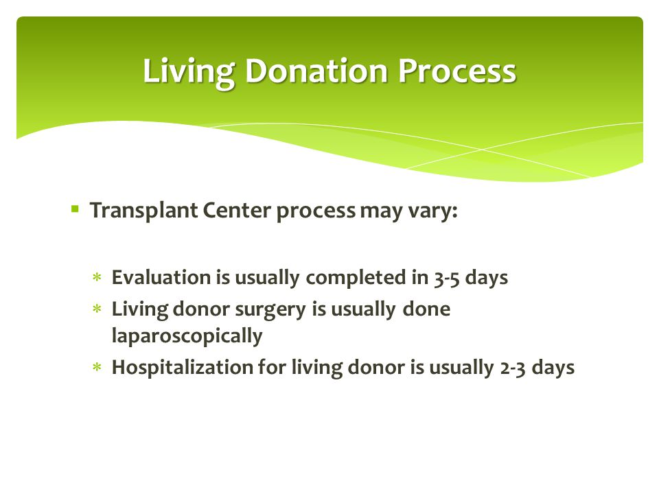  Transplant Center process may vary:  Evaluation is usually completed in 3-5 days  Living donor surgery is usually done laparoscopically  Hospital
