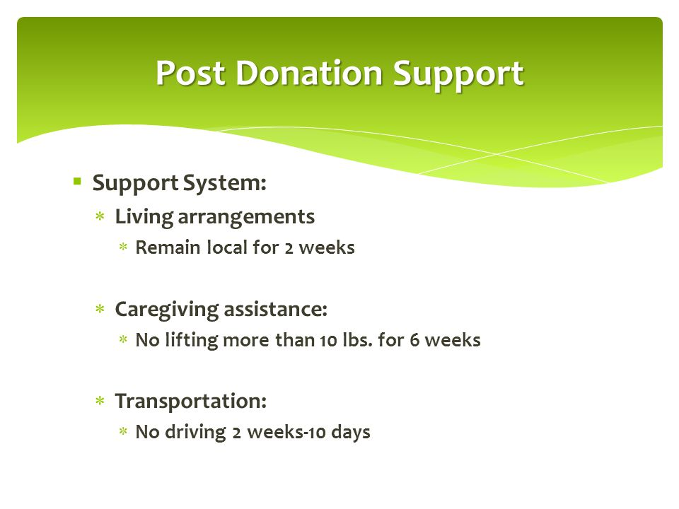  Support System:  Living arrangements  Remain local for 2 weeks  Caregiving assistance:  No lifting more than 10 lbs. for 6 weeks  Transportatio