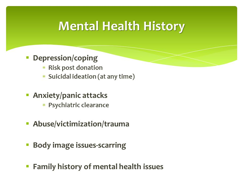 Mental Health History  Depression/coping  Risk post donation  Suicidal ideation (at any time)  Anxiety/panic attacks  Psychiatric clearance  Abu