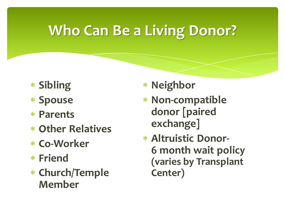  Sibling  Spouse  Parents  Other Relatives  Co-Worker  Friend  Church/Temple Member  Neighbor  Non-compatible donor [paired exchange]  Altru