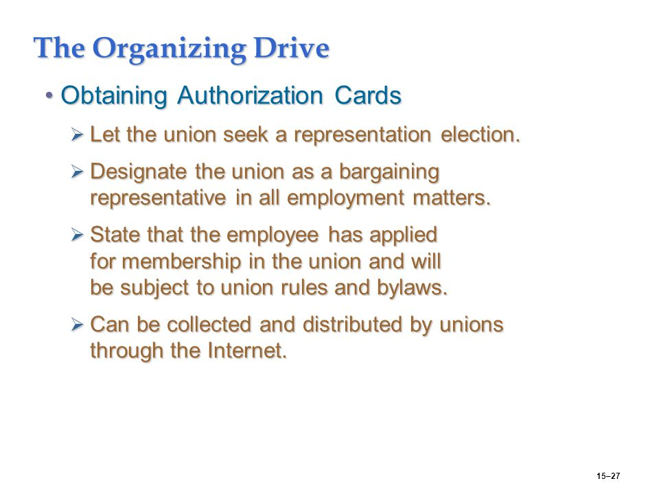 15–27 The Organizing Drive Obtaining Authorization CardsObtaining Authorization Cards  Let the union seek a representation election.