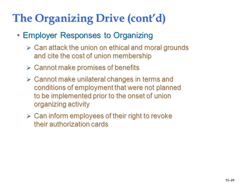 15–29 The Organizing Drive (cont'd) Employer Responses to OrganizingEmployer Responses to Organizing  Can attack the union on ethical and moral grounds and cite the cost of union membership  Cannot make promises of benefits  Cannot make unilateral changes in terms and conditions of employment that were not planned to be implemented prior to the onset of union organizing activity  Can inform employees of their right to revoke their authorization cards
