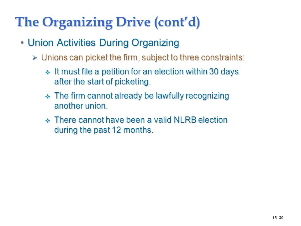 15–30 The Organizing Drive (cont'd) Union Activities During OrganizingUnion Activities During Organizing  Unions can picket the firm, subject to three constraints:  It must file a petition for an election within 30 days after the start of picketing.