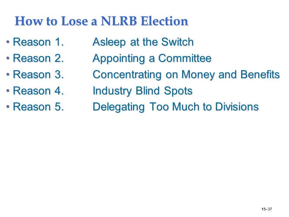 15–37 How to Lose a NLRB Election Reason 1.Asleep at the SwitchReason 1.Asleep at the Switch Reason 2.Appointing a CommitteeReason 2.Appointing a Committee Reason 3.Concentrating on Money and BenefitsReason 3.Concentrating on Money and Benefits Reason 4.Industry Blind SpotsReason 4.Industry Blind Spots Reason 5.Delegating Too Much to DivisionsReason 5.Delegating Too Much to Divisions