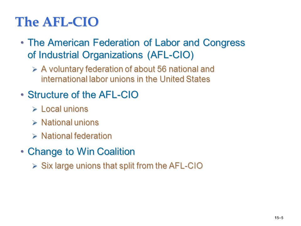15–5 The AFL-CIO The American Federation of Labor and Congress of Industrial Organizations (AFL-CIO)The American Federation of Labor and Congress of Industrial Organizations (AFL-CIO)  A voluntary federation of about 56 national and international labor unions in the United States Structure of the AFL-CIOStructure of the AFL-CIO  Local unions  National unions  National federation Change to Win CoalitionChange to Win Coalition  Six large unions that split from the AFL-CIO