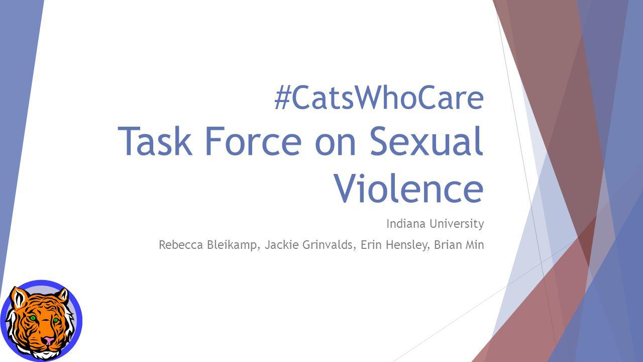 #CatsWhoCare Task Force on Sexual Violence Indiana University Rebecca Bleikamp, Jackie Grinvalds, Erin Hensley, Brian Min