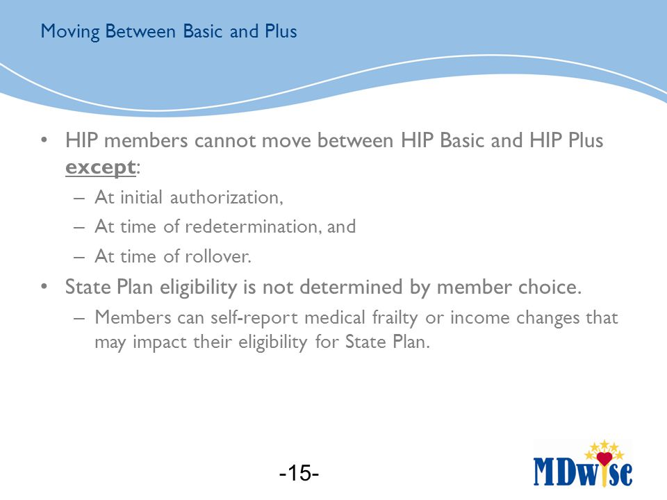 HIP members cannot move between HIP Basic and HIP Plus except: – At initial authorization, – At time of redetermination, and – At time of rollover.