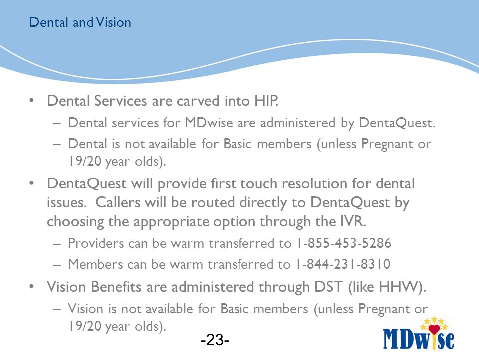 Dental Services are carved into HIP. – Dental services for MDwise are administered by DentaQuest.