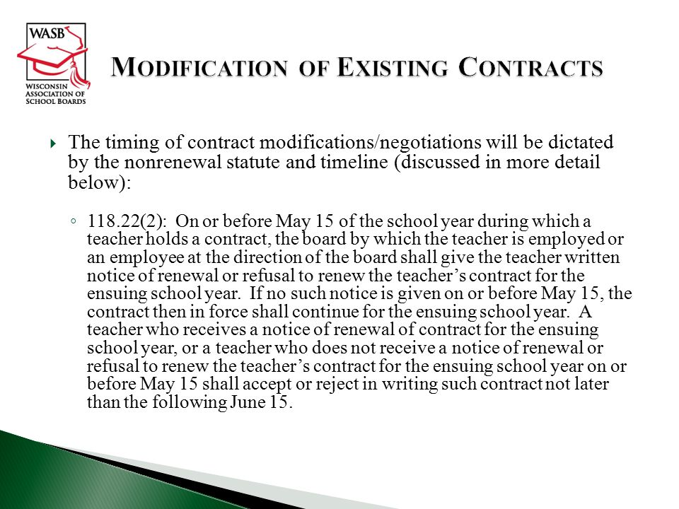  The timing of contract modifications/negotiations will be dictated by the nonrenewal statute and timeline (discussed in more detail below): ◦ 118.22(2): On or before May 15 of the school year during which a teacher holds a contract, the board by which the teacher is employed or an employee at the direction of the board shall give the teacher written notice of renewal or refusal to renew the teacher's contract for the ensuing school year.