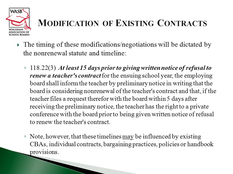  The timing of these modifications/negotiations will be dictated by the nonrenewal statute and timeline: ◦ 118.22(3) At least 15 days prior to giving written notice of refusal to renew a teacher s contract for the ensuing school year, the employing board shall inform the teacher by preliminary notice in writing that the board is considering nonrenewal of the teacher s contract and that, if the teacher files a request therefor with the board within 5 days after receiving the preliminary notice, the teacher has the right to a private conference with the board prior to being given written notice of refusal to renew the teacher s contract.