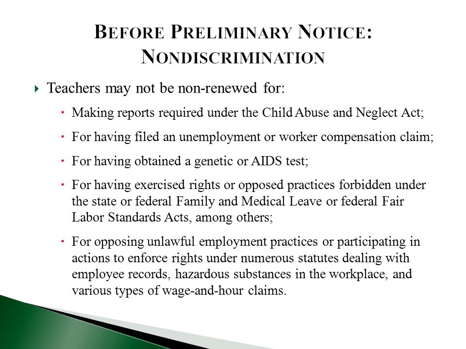  Teachers may not be non-renewed for:  Making reports required under the Child Abuse and Neglect Act;  For having filed an unemployment or worker compensation claim;  For having obtained a genetic or AIDS test;  For having exercised rights or opposed practices forbidden under the state or federal Family and Medical Leave or federal Fair Labor Standards Acts, among others;  For opposing unlawful employment practices or participating in actions to enforce rights under numerous statutes dealing with employee records, hazardous substances in the workplace, and various types of wage-and-hour claims.