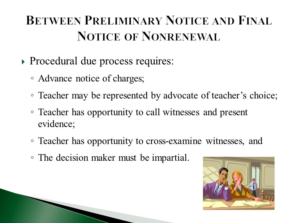  Procedural due process requires: ◦ Advance notice of charges; ◦ Teacher may be represented by advocate of teacher's choice; ◦ Teacher has opportunity to call witnesses and present evidence; ◦ Teacher has opportunity to cross-examine witnesses, and ◦ The decision maker must be impartial.