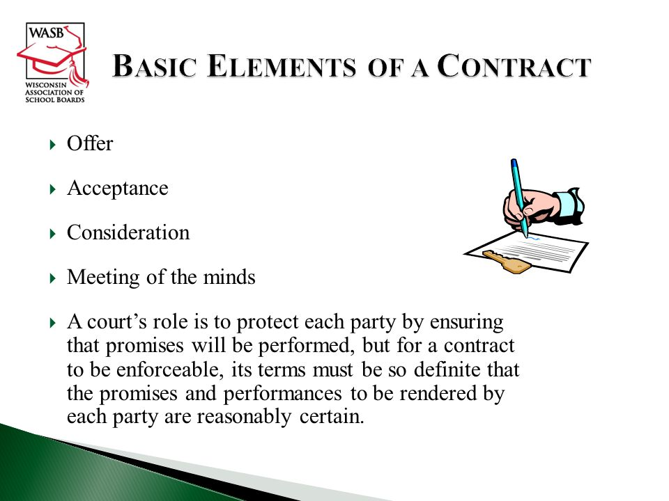  Offer  Acceptance  Consideration  Meeting of the minds  A court's role is to protect each party by ensuring that promises will be performed, but for a contract to be enforceable, its terms must be so definite that the promises and performances to be rendered by each party are reasonably certain.