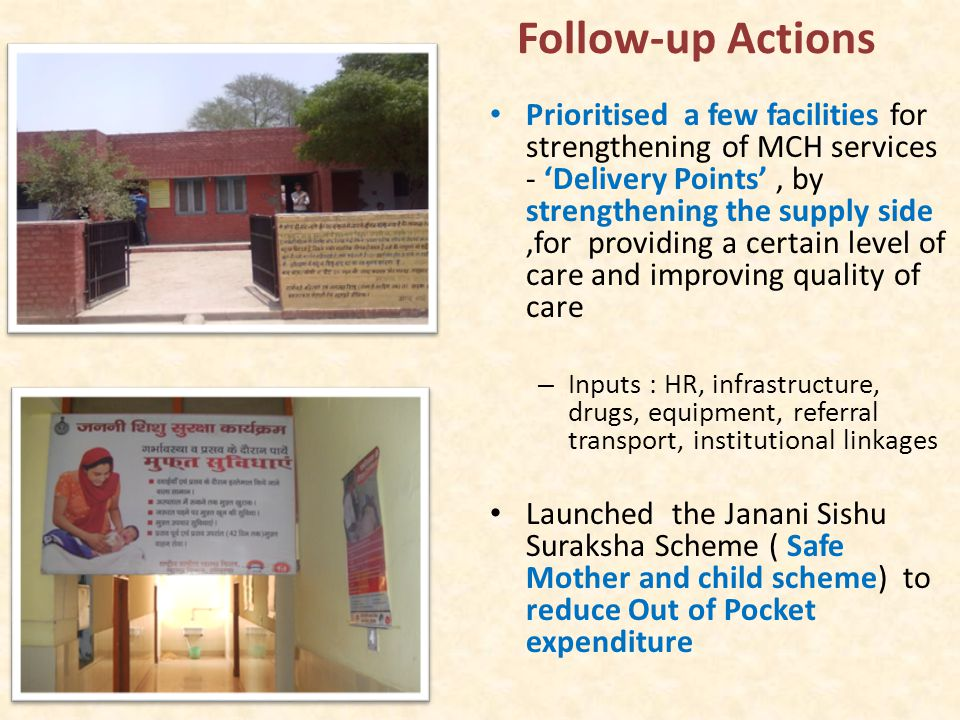So what did we do Prioritised a few facilities for strengthening of MCH services - 'Delivery Points', by strengthening the supply side,for providing a certain level of care and improving quality of care – Inputs : HR, infrastructure, drugs, equipment, referral transport, institutional linkages Launched the Janani Sishu Suraksha Scheme ( Safe Mother and child scheme) to reduce Out of Pocket expenditure Follow-up Actions
