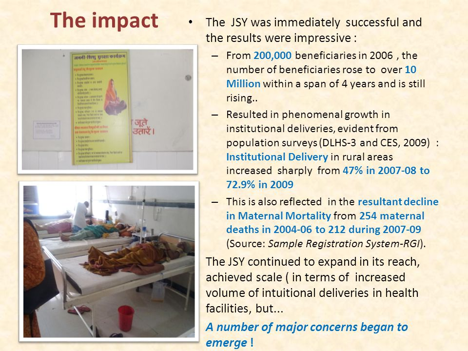 Key findings from JSY evaluation Findings from NHSRCs evaluation (Pg0ramme Evaluation of the Janani Suraksha Yojana, NHSRC, 2011-12): Positive The JSY has unarguably resulted in an increase in institutional deliveries, and has enabled poor women to access public health facilities. Concerns The first major concern was that there was a disconnect between the quality of care theoretically expected of deliveries in institutions and what was actually available in terms of clinical and supportive care in the institutions The second concern was whether this programme was reaching the poorest and most marginalised.