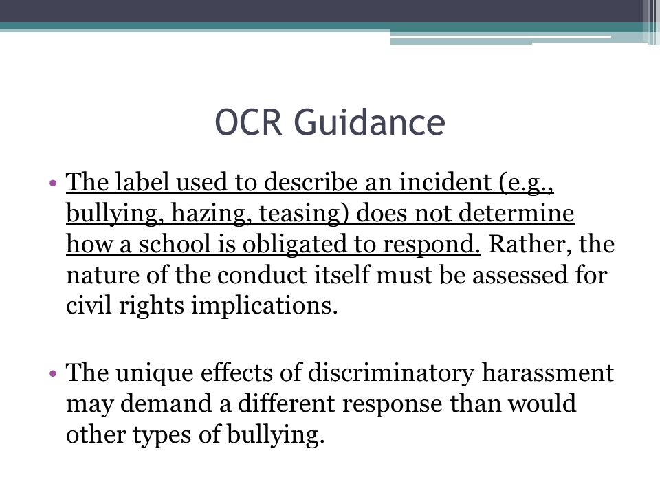 OCR Guidance The label used to describe an incident (e.g., bullying, hazing, teasing) does not determine how a school is obligated to respond. Rather,