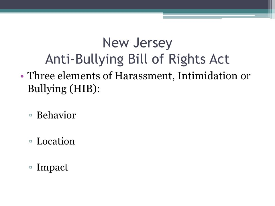 New Jersey Anti-Bullying Bill of Rights Act Three elements of Harassment, Intimidation or Bullying (HIB): ▫Behavior ▫Location ▫Impact