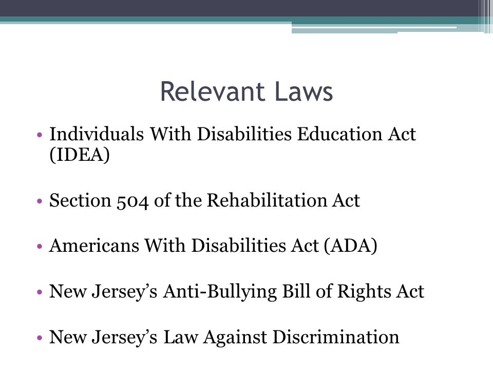 Relevant Laws Individuals With Disabilities Education Act (IDEA) Section 504 of the Rehabilitation Act Americans With Disabilities Act (ADA) New Jerse