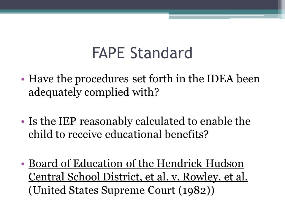 FAPE Standard Have the procedures set forth in the IDEA been adequately complied with? Is the IEP reasonably calculated to enable the child to receive