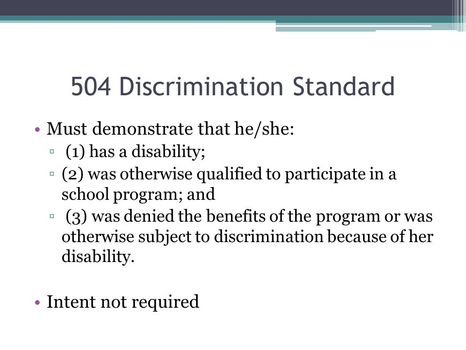 504 Discrimination Standard Must demonstrate that he/she: ▫ (1) has a disability; ▫(2) was otherwise qualified to participate in a school program; and