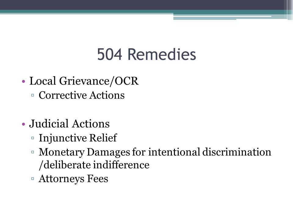 504 Remedies Local Grievance/OCR ▫Corrective Actions Judicial Actions ▫Injunctive Relief ▫Monetary Damages for intentional discrimination /deliberate indifference ▫Attorneys Fees