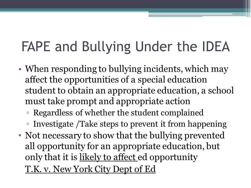 FAPE and Bullying Under the IDEA When responding to bullying incidents, which may affect the opportunities of a special education student to obtain an appropriate education, a school must take prompt and appropriate action ▫Regardless of whether the student complained ▫Investigate /Take steps to prevent it from happening Not necessary to show that the bullying prevented all opportunity for an appropriate education, but only that it is likely to affect ed opportunity T.K.