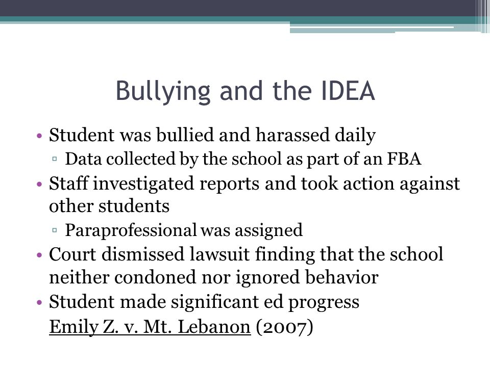 Bullying and the IDEA Student was bullied and harassed daily ▫Data collected by the school as part of an FBA Staff investigated reports and took action against other students ▫Paraprofessional was assigned Court dismissed lawsuit finding that the school neither condoned nor ignored behavior Student made significant ed progress Emily Z.
