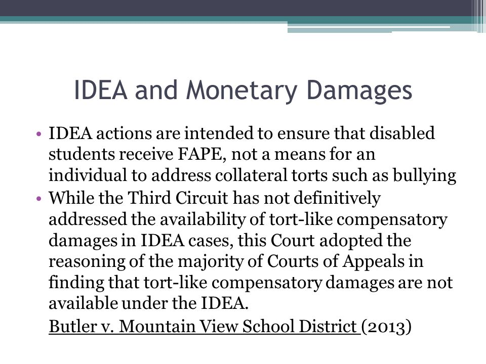IDEA and Monetary Damages IDEA actions are intended to ensure that disabled students receive FAPE, not a means for an individual to address collateral