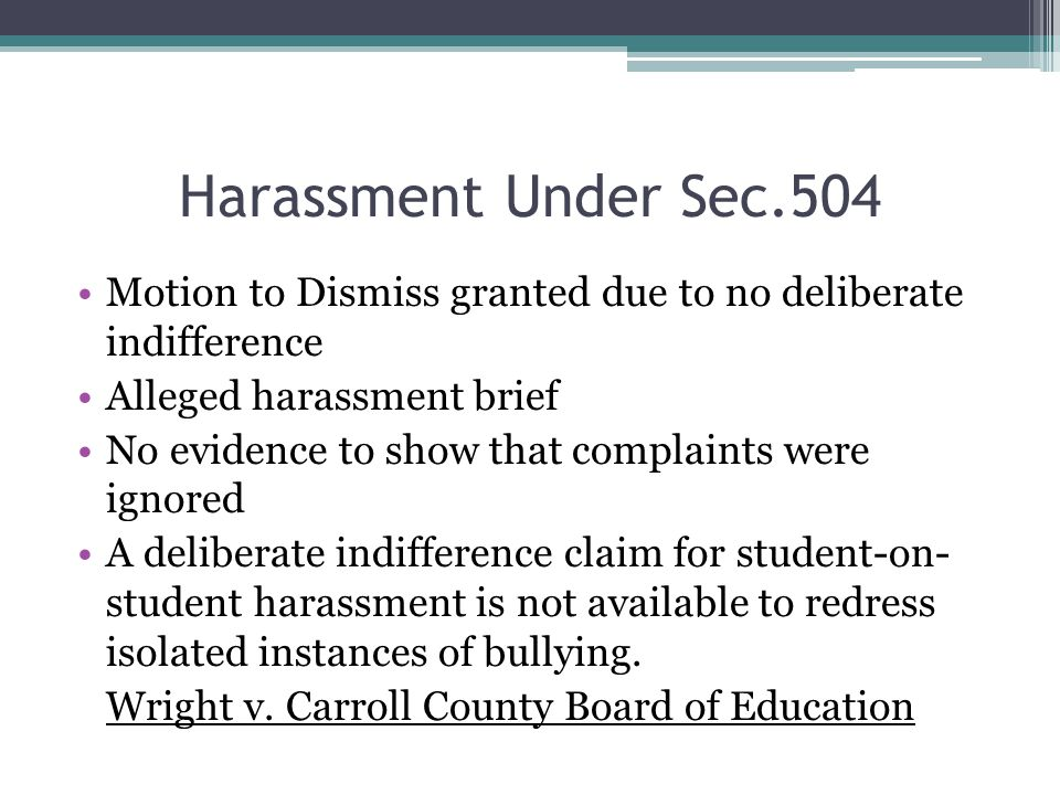 Harassment Under Sec.504 Motion to Dismiss granted due to no deliberate indifference Alleged harassment brief No evidence to show that complaints were ignored A deliberate indifference claim for student-on- student harassment is not available to redress isolated instances of bullying.